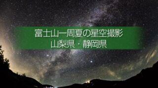 富士山一周夏の星空撮影と富士山の朝日!撮影ドライブルート!一泊して周りたい富士周遊