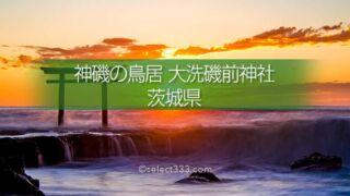 神磯の鳥居(大洗磯前神社)の撮影!海からの日の出と朝焼け!パワースポットの風景