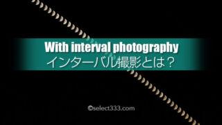 インターバル撮影とは?連続写真で合成・動画にして作品作り!機能を生かすテクニック