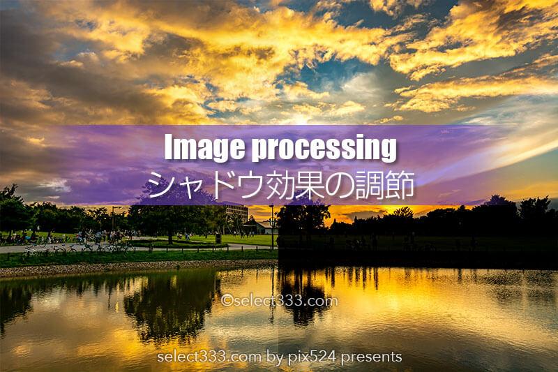 シャドウ効果の調節で好みのデジタル現像を!見えてくる景色!影を明るく見せたい画像に