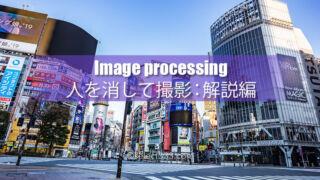 【解説編】雑踏の人を消す!初心者でも簡単作業で画像処理!無人の世界を撮影しよう!