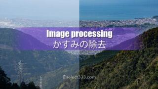 CameraRawかすみの除去機能が秀逸!霞や天の川現像まで!霞んだ写真をクリアな画像に!